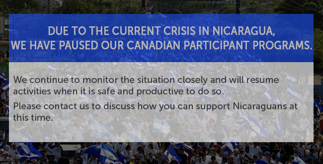 Due to the current crisis in Nicaragua, we have paused our Canadian participant programs. We continue to monitor the situation closely and will resume activities when it is safe and productive to do so. Please contact us to discuss how you can support Nicaraguans at this time.